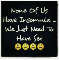 None of US  Have Insomnia  We Jus  Need To  Have Sex