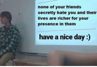 "Friends, Wholesome, and Nice: none of your friends  secretly hate you and their  lives are richer for your  presence in them  have a nice day:) <p>Wholesome presentation via /r/wholesomememes <a href=""https://ift.tt/2qNWFs7"">https://ift.tt/2qNWFs7</a></p>"