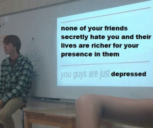 Friends, Gif, and Target: none of your friends  secretly hate you and their  lives are richer for your  presence in them  you guys are jus  depressed manicpossumdreamgirl:
