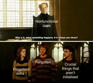 Thank god for IntelliSense: Nonfunctional  code  Why is it, when something happens, It is always you three?  Forgotten;  Crucial  things that  aren't  Forgotten/  extra }  initialised Thank god for IntelliSense