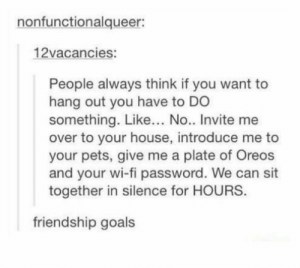Funny, Goals, and Tumblr: nonfunctionalqueer:  12vacancies:  People always think if you want to  hang out you have to DO  something. Like... No.. Invite me  over to your house, introduce me to  your pets, give me a plate of Oreos  and your wi-fi password. We can sit  together in silence for HOURS  friendship goals 20+ Funny Tumblr Posts Show Why Everyone Loves Tumblr (Episode #226)