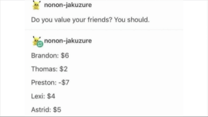 Friends, Nonon Jakuzure, and Thomas: nonon-jakuzure  Do you value your friends? You should.  enonon-jakuzure  Brandon: $6  Thomas: $2  Preston: -$7  Lexi: $4  Astrid: $5 What did Preston even do