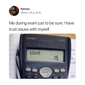 We've all done this 😂: Nonso  @son_of_a_boy  Me during exam just to be sure. I have  trust issues with myself  CASIO  fx-82MS  40  10+5  15  tare  SHIFT  ALPHA  MODE CLR ON  REPLAY  x!  nPr  Rec  x.1  ncr  Pol  x3 We've all done this 😂