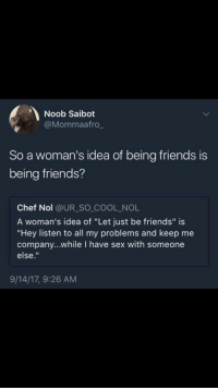 "Blackpeopletwitter, Friends, and Sex: Noob Saibot  @Mommaafro  So a woman's idea of being friends is  being friends?  Chef Nol @UR SO COOL NOL  A woman's idea of ""Let just be friends"" is  ""Hey listen to all my problems and keep me  company...while I have sex with someone  else.""  9/14/17, 9:26 AM <p>Who would have known (via /r/BlackPeopleTwitter)</p>"