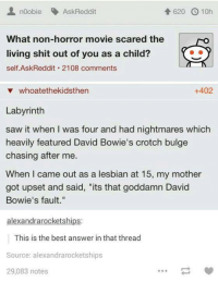 """David Bowie, Lesbians, and Movies: noobie AskReddit  620 10h  What non-horror movie scared the  living shit out of you as a child?  self Ask Reddit 2108 comments  v whoatethekidsthen  +402  Labyrinth  saw it when was four and had nightmares which  heavily featured David Bowie's crotch bulge  chasing after me.  When I came out as a lesbian at 15, my mother  got upset and said, """"its that goddamn David  Bowie's fault.""""  alexandra rocketships  This is the best answer in that thread  Source: alexandrarocketships  29,083 notes"""