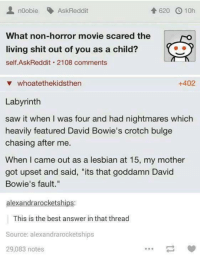 """bulges: noobie AskReddit  620 10h  What non-horror movie scared the  living shit out of you as a child?  self Ask Reddit 2108 comments  +402  whoatethekidsthen  Labyrinth  saw it when l was four and had nightmares which  heavily featured David Bowie's crotch bulge  chasing after me  When I came out as a lesbian at 15, my mother  got upset and said, """"its that goddamn David  Bowie's fault.""""  alexandrarocketships  This is the best answer in that thread  Source: alexandrarocketships  29,083 notes"""