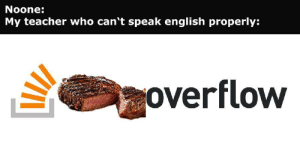 Teacher, English, and Who: Noone:  My teacher who can't speak english properly:  overflow Dont worry, we can look it up on Steakoverflow