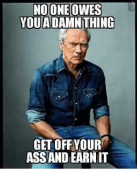 No redistribution of wealth with Clint Eastwood. The American way get off your butt and earn it. Get off welfare and go find a job.: NOONE OWES  YOU ADAMN THING  GET OFFYOUR  ASSAND EARN IT No redistribution of wealth with Clint Eastwood. The American way get off your butt and earn it. Get off welfare and go find a job.