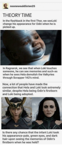 Memes, Hair, and Thor: noonewouldlisten25  THEORY TIME  In the flashback in the first Thor, we seeLoki  change his appearance for Odin when he is  picked up.  In Ragnarok, we see that when Loki touches  someone, he can see memories and such-as  when he sees Hela demolish the Valkyries  through Scrapper 142's mind  Now, a lot of people have made the  connection that Hela and Loki look extremely  similar, despite Hela being Odin's firstborn  and Loki being adopted.  Is there any chance that the infant Loki took  his appearance-pale, green eyes, and dark  hair-upon seeing the memories of Odin's  firstborn when he was held? 17+ Hilarious Weekend Memes