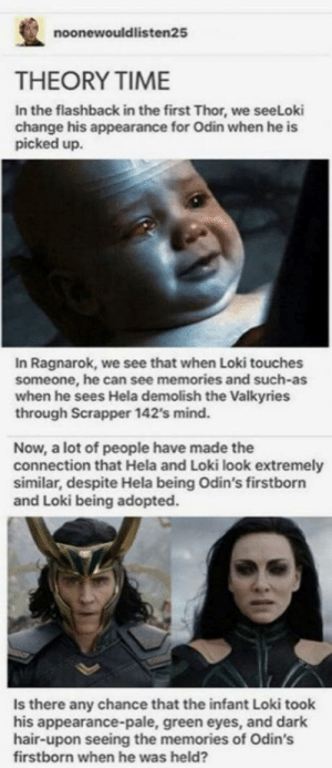 Omg, Tumblr, and Blog: noonewouldlisten25  THEORY TIME  In the flashback in the first Thor, we seeLoki  change his appearance for Odin when he is  picked up.  In Ragnarok, we see that when Loki touches  someone, he can see memories and such-as  when he sees Hela demolish the Valkyries  through Scrapper 142's mind.  Now, a lot of people have made the  connection that Hela and Loki look extremely  similar, despite Hela being Odin's firstborn  and Loki being adopted.  Is there any chance that the infant Loki took  his appearance-pale, green eyes, and dark  hair-upon seeing the memories of Odin's  firstborn when he was held? omg-humor:Thoughts?