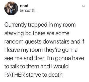 Death, Relatable, and Random: noot  @noottt  Currently trapped in my room  starving bc there are some  random guests downstairs and if  I leave my room they're gonna  see me and then I'm gonna have  to talk to them and I would  RATHER starve to death This is so relatable