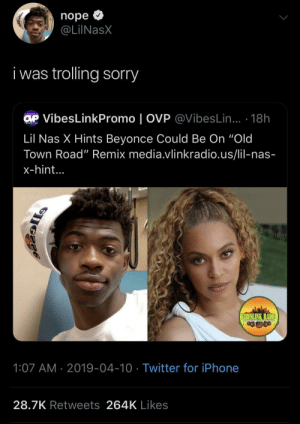 "Beyonce, Dank, and Iphone: nope >  @LİINaSX  i was trolling sorry  VibesLinkPromo | OVP @VibesLin... 18h  Lil Nas X Hints Beyonce Could Be On ""Old  Town Road"" Remix media.vlinkradio.us/lil-nas-  x-hint...  IBESLINK RADIO  1:07 AM 2019-04-10 Twitter for iPhone  28.7K Retweets 264K Likes He fooled the media by _maark_ MORE MEMES"