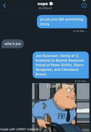 Crazy, Family, and Peter Griffin: nope  i  @LilNasX  yo joe just did something  crazy  9:18 PM  who's joe  Joe Swanson, family of 3,  husband to Bonnie Swanson,  friend of Peter Griffin, Glenn  Quagmire, and Cleveland  Brown.  9:22 PM  i can't stand  made with LWIAY material guys JOE called me at 3:00AM and this happened (not clickbait)