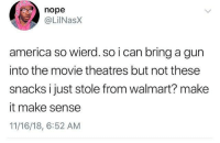 America, Walmart, and Movie: nope  @LİINaSX  america so wierd. so i can bring a gun  into the movie theatres but not these  snacks i just stole from walmart? make  it make sense  11/16/18, 6:52 AM