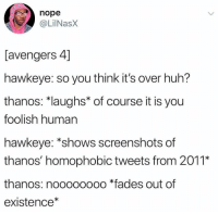 """Huh, Avengers, and Screenshots: nope  @LİİNaSX  [avengers 4]  hawkeye: so you think it's over huh?  thanos: """"laughs* of course it is you  foolish human  hawkeye: *shows screenshots of  thanos' homophobic tweets from 2011*  thanos: noooooooo *fades out of  existence"""