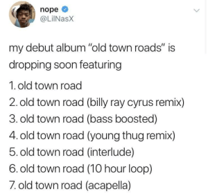 """Soon..., Thug, and Young Thug: nope  @LiINasX  my debut album """"old town roads"""" is  dropping soon featuring  1. old town road  2. old town road (billy ray cyrus remix)  3. old town road (bass boosted)  4. old town road (young thug remix)  5. old town road (interlude)  6. old town road (10 hour loop)  7 old town road (acapella) 8. Route de la vieille ville"""
