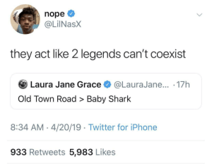 Dank, Iphone, and Memes: nope  @LİINaSX  they act like 2 legends can't coexist  Laura Jane Grace @LauraJane... 17h  Old Town Road > Baby Shark  8:34 AM- 4/20/19 Twitter for iPhone  933 Retweets 5,983 Likes Game recognizes game by unimaginativeuser110 MORE MEMES