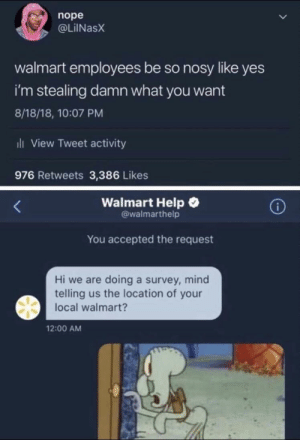 Dank, Memes, and Target: nope  @LİINaSX  walmart employees be so nosy like yes  i'm stealing damn what you want  8/18/18, 10:07 PM  ili View Tweet activity  976 Retweets 3,386 Likes  Walmart Help  @walmarthelp  You accepted the request  Hi we are doing a survey, mind  telling us the location of your  local walmart?  12:00 AM You don't know who's watching by kinginfinte MORE MEMES