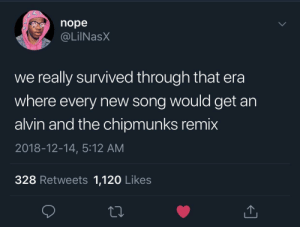 Anyone else remember this? by AdditionalLoad MORE MEMES: nope  . @LİINaSX  we really survived through that era  where every new song would get an  alvin and the chipmunks remix  2018-12-14, 5:12 AM  328 Retweets 1,120 Likes Anyone else remember this? by AdditionalLoad MORE MEMES