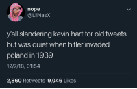 America, Blackpeopletwitter, and Kevin Hart: nope  @LilNas)X  y'all slandering kevin hart for old tweets  but was quiet when hitler invaded  poland in 1939  12/7/18, 01:54  2,860 Retweets 9,046 Likes Y'all aint say nothing when Columbus pulled up to America and slaughtered the natives either 🐸☕️ (via /r/BlackPeopleTwitter)