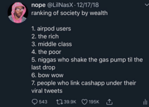 8. Being verified and able to post here. by SpacePistachio MORE MEMES: nope @LilNasX. 12/17/18  ranking of society by wealth  1. airpod users  2. the rich  3. middle class  4. the poor  5. niggas who shake the gas pump til the  last drop  6. bow wow  7. people who link cashapp under their  viral tweets 8. Being verified and able to post here. by SpacePistachio MORE MEMES