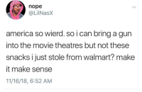 America, Tumblr, and Walmart: nope  @LilNasX  america so wierd. so i can bring a gun  into the movie theatres but not these  snacks i just stole from walmart? make  it make sense  11/16/18, 6:52 AM twitblr:  Make it make sense