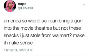 America, Dank, and Memes: nope  @LilNasX  america so wierd. so i can bring a gun  into the movie theatres but not these  snacks i just stole from walmart? make  it make sense  11/16/18, 6:52 AM Make it make sense by eddrriley MORE MEMES