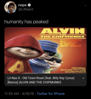 Horsey, Horsey Time Is Here!: nope  @LilNasX  humanity has peaked  ALVIN  AND  THE CHIPMUNKS  AISTAGRAMGIAMR3ALQUIS  TWITTER CRSALQUIS  K-IAMR3ALQUIS  SALAPCHAT-AR3ALQUIS  ORIGINAL  MOTION PICTURE  SOUNDTRACK  Lil Nas X - Old Town Road (feat. Billy Ray Cyrus)  [Remix] |ALVIN AND THE CHIPMUNKS  11:55 AM 4/16/19 Twitter for iPhone Horsey, Horsey Time Is Here!