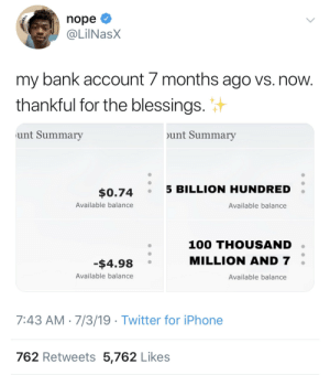Started from the bottom: nope  @LilNasX  my bank account 7 months ago vs. now.  thankful for the blessings.  unt Summary  unt Summary  5 BILLION HUNDRED  $0.74  Available balance  Available balance  100 THOUSAND  MILLION AND 7  -$4.98  Available balance  Available balance  7:43 AM 7/3/19 Twitter for iPhone  762 Retweets 5,762 Likes Started from the bottom