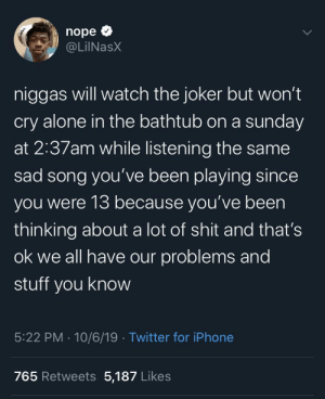 Being Alone, Facts, and Iphone: nope  @LilNasX  niggas will watch the joker but won't  cry alone in the bathtub on a sunday  at 2:37am while listening the same  sad song you've been playing since  you were 13 because you've been  thinking about a lot of shit and that's  ok we all have our problems and  stuff you know  5:22 PM 10/6/19 Twitter for iPhone  765 Retweets 5,187 Likes Love him or hate him he's spitting facts