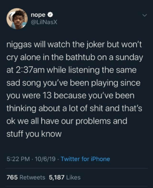 teenscoolest:  Love him or hate him he's spitting facts  : nope  @LilNasX  niggas will watch the joker but won't  cry alone in the bathtub on a sunday  at 2:37am while listening the same  sad song you've been playing since  you were 13 because you've been  thinking about a lot of shit and that's  ok we all have our problems and  stuff you know  5:22 PM 10/6/19 Twitter for iPhone  765 Retweets 5,187 Likes  Te teenscoolest:  Love him or hate him he's spitting facts