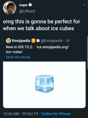Why is that even a thing?: nope  @LilNasX  omg this is gonna be perfect for  when we talk about ice cubes  Emojipedia  @Emojipedia 1d  Ice emojipedia.org/  New in iOS 13.2:  ice-cube/  Show this thread  12:36 AM 29 Oct 19 Twitter for iPhone Why is that even a thing?