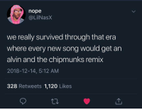Survived?! MORE LIKE LIVED!! Those were the best!: nope  @LilNasx  we really survived through that era  where every new song would get an  alvin and the chipmunks remix  2018-12-14, 5:12 AM  328 Retweets 1,120 Likes Survived?! MORE LIKE LIVED!! Those were the best!