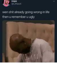 Funny, Life, and Shit: nope  @LilNasX  wen shit already going wrong in life  then u remember u ugly Don't scroll past this post without saying GOODMORNING