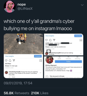 Dank, God, and Instagram: nope  @LilNasX  which one of y'all grandma's cyber  bullying me on instagram Imaooo  View Insights  Promote  3,518 views Liked by rl  youn  lilnasx u can't tell me nonthinnnn  DECEMBER 4, 2018  and  nal  missshirleymay88 God just be making  anybody  View Insights  Promote  12  posts  followers  following  Follow  620 likes  lilnasx i'm mad ugly  AUGUST 14, 2018  Shirley Maynard  The secret is that Christ lives in me and I have assurance of  sharing his glory. Colossians 1:27  Grandmother of 5. Retired Nurse. Virgo  missshirleymay88 Young man are you wearing  a purse in the middle of the street? Lord Bless  this child  This Account is private botio  2m Reply  09/01/2019, 17:54  56.8K Retweets 210K Likes Granny with the roast by KingPZe MORE MEMES