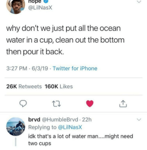 Dank, Iphone, and Memes: nope  @LilNasX  why don't we just put all the ocean  water in a cup, clean out the bottom  then pour it back  3:27 PM 6/3/19 Twitter for iPhone  26K Retweets 160K Likes  brvd @HumbleBrvd 22h  Replying to @Lil NasX  idk that's a lot of water man....might need  two cups Hes got a point by skeeeeeeee MORE MEMES