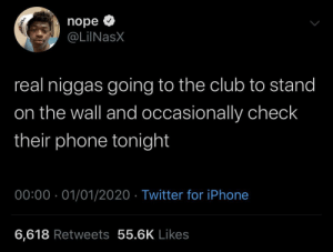 Me, as an introvert who has no energy to give to nightclubs et cetera.: nope O  @LiINasX  real niggas going to the club to stand  on the wall and occasionally check  their phone tonight  00:00 · 01/01/2020 · Twitter for iPhone  6,618 Retweets 55.6K Likes Me, as an introvert who has no energy to give to nightclubs et cetera.
