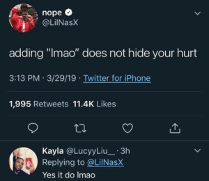 "Funny, Iphone, and Lmao: nope *  OLiNasX  adding ""lmao"" does not hide your hurt  3:13 PM 3/29/19 Twitter for iPhone  1,995 Retweets 11.4K Likes  Kayla @LucyyLiu_ 3h  Replying to @LilNasX  Yes it do Imao"