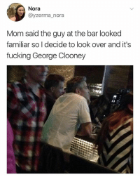 Fucking, Dank Memes, and George Clooney: Nora  @yzerma_nora  Mom said the guy at the bar looked  familiar so I decide to look over and it's  fucking George Clooney My friend Sarah makes some seriously incredible art, she's @interiorcrocodilealligator and you guys should follow her ❤️