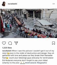Love, Memes, and Saw: norafatehi  1,325 likes  norafatehi When I saw this picture l couldn't get it out of my  mindeven in the midst of destruction and danger they sit  gathered with love and peace as they break their Ramadarn  Fast count your blessings guys and pray for world peace  Eid Mubarak everyone don't forget to pay your zikkat  (charity) to the poor repost - @norafatehi eidmubarak