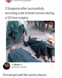 Memes, News, and Sports: norchataqueen  2 Surgeons after successfully  removing a set of brain tumors during  a 32 hour surgery  @will _ent  Ghost  @KillianTrill999  Should get paid like sports players Finally some good news