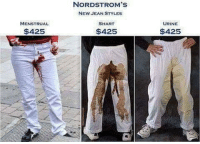 Memes, 🤖, and Jeans: NORDSTROM's  NORDSTROM's  NEW JEAN STYLES  MENSTRUAL  SHART  $425  $425  asa  URINE  $425 Who would wear this?