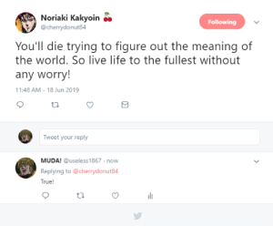 Life, True, and Live: Noriaki Kakyoin  Following  @cherrydonut84  You'll die trying to figure out the meaning of  the world. So live life to the fullest without  any worry!  11:48 AM - 18 Jun 2019  Tweet your reply  MUDA! @useless1867 now  Replying to @cherrydonut84  True! Life tips from Kakyoin