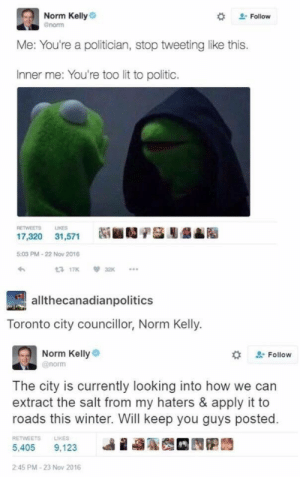 Norm flexing on his haters by johnny123bravo MORE MEMES: Norm Kelly  enorm  # Follow  Me: You're a politician, stop tweeting like this.  Inner me: You're too lit to politic.  RETWEETS LIKES  17,320 31,571  5:03 PM-22 Now 2016  わ  3 17K32  allthecanadianpolitics  Toronto city councillor, Norm Kelly.  Norm Kellye  @norm  な  Follow  The city is currently looking into how we can  extract the salt from my haters & apply it to  roads this winter. Will keep you guys posted.  RETWEETS  LIKES  5,405 9.123 베 蝨聡哉 囥胞蒟  2:45 PM-23 Nov 2016 Norm flexing on his haters by johnny123bravo MORE MEMES