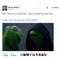 Norm Kelley is a blessing to all - mon textposts textpost: Norm Kelly  Follow  @norm  Me: You're a politician, stop tweeting like this  Inner me: You're too lit to politic.  RETWEETS  LIKES  17,320  31,571 Norm Kelley is a blessing to all - mon textposts textpost