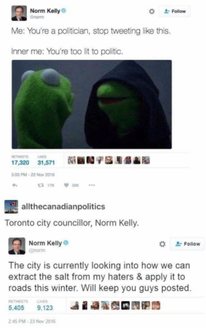A good man: Norm Kelly  Gnorm  2Follow  Me: You're a politician, stop tweetinglike this.  Inner me: You're too lit to politic.  LIKES  RETWEETS  17,320 31,571  5:03 PM-22 Nov 2016  13 17K  32K  allthecanadianpolitics  Toronto city councillor, Norm Kelly.  Norm Kelly  2Follow  @norm  The city is currently looking into how  extract the salt from my haters & apply it to  roads this winter. Will keep you guys posted.  RETWEETS  LIKES  5,405  9,123  2:45 PM-23 Nov 2016 A good man