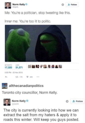 "Toronto city councilor, Norm Kelly: Norm Kelly  gnorm  "" Follow  e: You're a politician, stop tweeting like this  Inner me: You're too lit to politic.  RETWEETS LIKES  17,320 31,571  Ni ■D/S膨龉  5:03 PM-22 Nov 2016  17K32K..  allthecanadianpolitics  Toronto city councillor, Norm Kelly.  Norm Kelly  @norm  , Follow  The city is currently looking into how we can  extract the salt from my haters & apply it to  roads this winter. Will keep you guys posted Toronto city councilor, Norm Kelly"