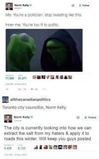 Lit, Norm Kelly, and Winter: Norm Kelly  Gnorm  Follow  Me: You're a politician, stop tweeting like this.  Inner me: You're too lit to politic.  RETWEETS LIKES  髓■1/儡膨髓  17,320  31,571  5:03 PM-22 Nov 2016  allthecanadianpolitics  Toronto city councillor, Norm Kelly.  Norm Kelly  @norm  . Follow  The city is currently looking into how we can  extract the salt from my haters & apply it to  roads this winter. Will keep you guys posted.  RETWEETS  LIKES  2:45 PM-23 Nov 2016 <p>His name is Norm, but he is not a Normie</p>