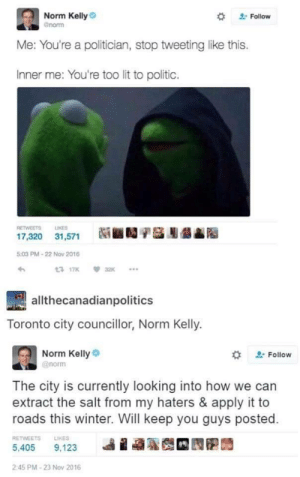 Lit, Norm Kelly, and Winter: Norm Kelly  Gnorm  Follow  Me: You're a politician, stop tweeting like this.  Inner me: You're too lit to politic.  RETWEETS LIKES  髓■1/儡膨髓  17,320  31,571  5:03 PM-22 Nov 2016  allthecanadianpolitics  Toronto city councillor, Norm Kelly.  Norm Kelly  @norm  . Follow  The city is currently looking into how we can  extract the salt from my haters & apply it to  roads this winter. Will keep you guys posted.  RETWEETS  LIKES  2:45 PM-23 Nov 2016