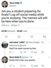 """<p>Norm cares about your grades via /r/wholesomememes <a href=""""http://ift.tt/2AoYlPJ"""">http://ift.tt/2AoYlPJ</a></p>: Norm Kelly  @norm  Are you a student preparing for  finals? Log off social media while  you're studying. The memes will still  be here when you're done.  5:50 a.m. 05 Dec 17  22.6K Retweets 64.6K Likes  real name """"coltin"""" @Colos Danger 1d  Replying to @norm  they'll be dead memes by then  1 137 969  Norm Kelly@norm 1d  Better them than your grades.  13 3 2,656 <p>Norm cares about your grades via /r/wholesomememes <a href=""""http://ift.tt/2AoYlPJ"""">http://ift.tt/2AoYlPJ</a></p>"""